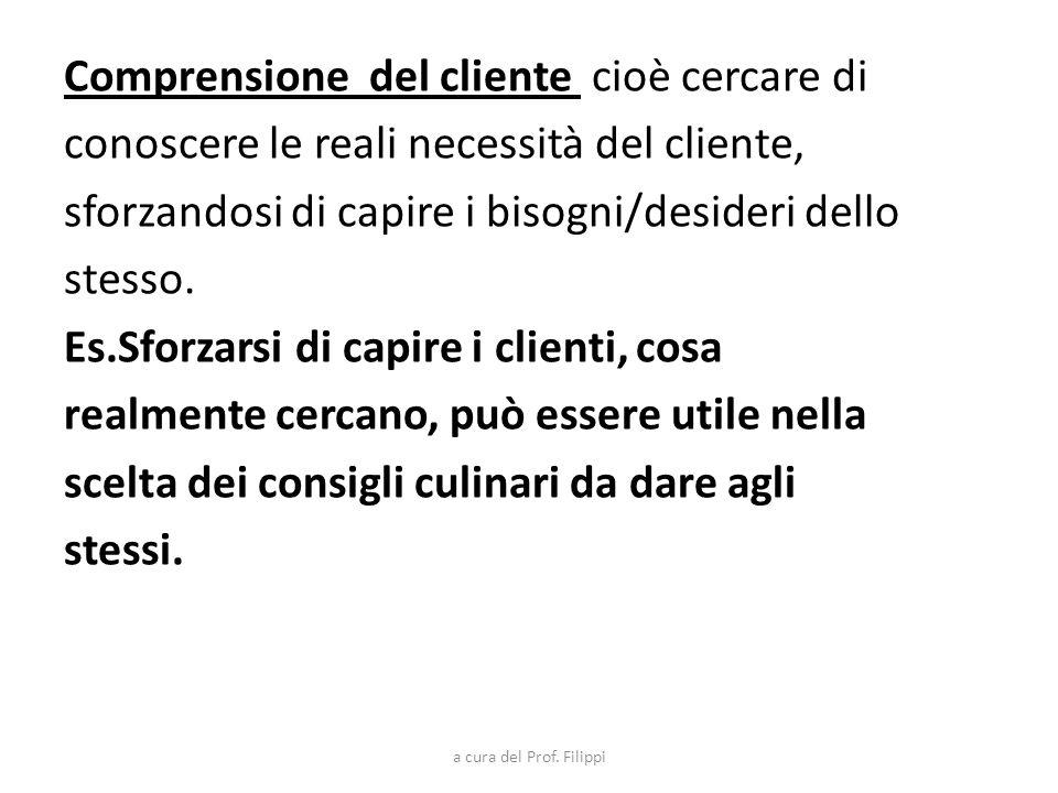 Comprensione del cliente cioè cercare di conoscere le reali necessità del cliente, sforzandosi di capire i bisogni/desideri dello stesso. Es.Sforzarsi