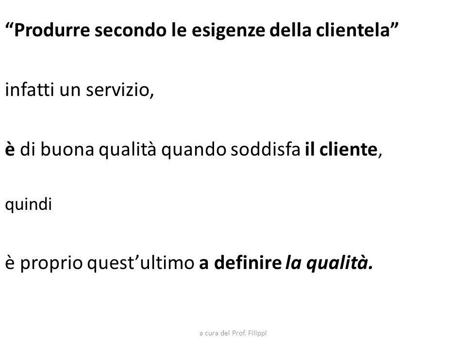 Produrre secondo le esigenze della clientela infatti un servizio, è di buona qualità quando soddisfa il cliente, quindi è proprio questultimo a defini