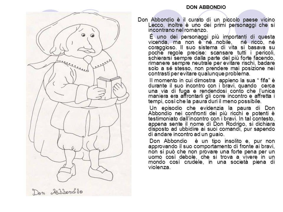 DON ABBONDIO Don Abbondio è il curato di un piccolo paese vicino Lecco, inoltre è uno dei primi personaggi che si incontrano nel romanzo. É uno dei pe