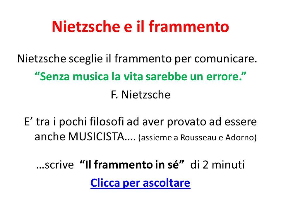 Nietzsche e il frammento Nietzsche sceglie il frammento per comunicare. Senza musica la vita sarebbe un errore. F. Nietzsche E tra i pochi filosofi ad