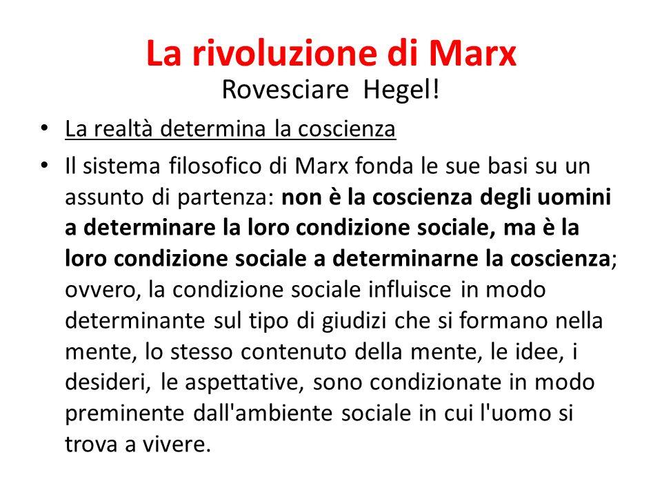 La rivoluzione di Marx Rovesciare Hegel! La realtà determina la coscienza Il sistema filosofico di Marx fonda le sue basi su un assunto di partenza: n
