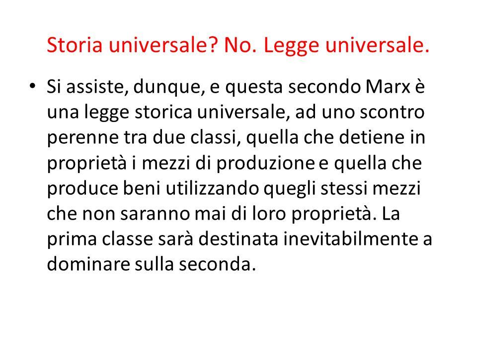 Storia universale? No. Legge universale. Si assiste, dunque, e questa secondo Marx è una legge storica universale, ad uno scontro perenne tra due clas