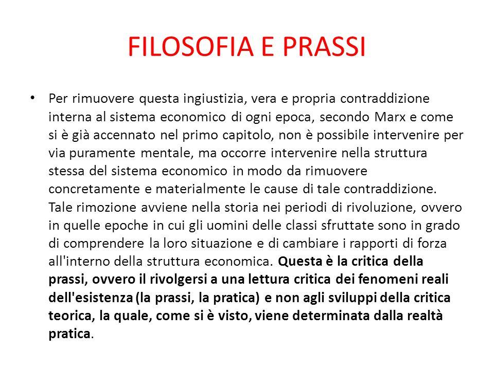 FILOSOFIA E PRASSI Per rimuovere questa ingiustizia, vera e propria contraddizione interna al sistema economico di ogni epoca, secondo Marx e come si