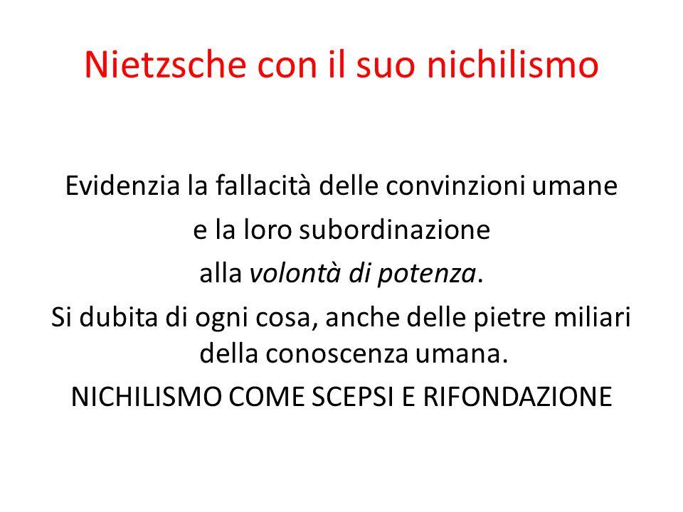 Nietzsche con il suo nichilismo Evidenzia la fallacità delle convinzioni umane e la loro subordinazione alla volontà di potenza. Si dubita di ogni cos