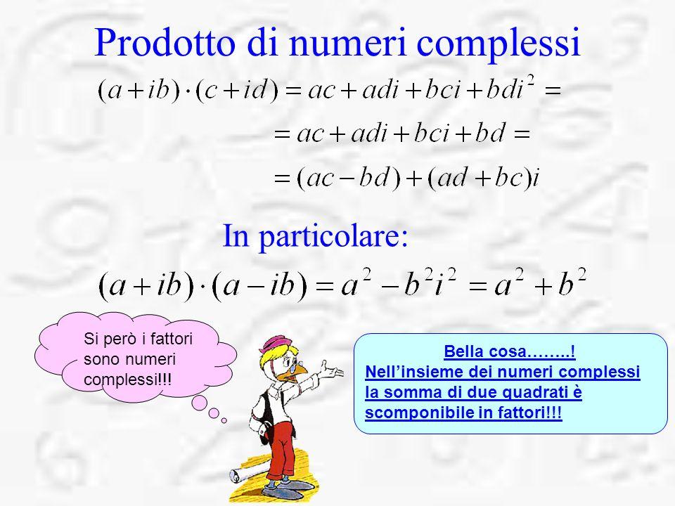 Prodotto di numeri complessi In particolare: Bella cosa……..! Nellinsieme dei numeri complessi la somma di due quadrati è scomponibile in fattori!!! Si