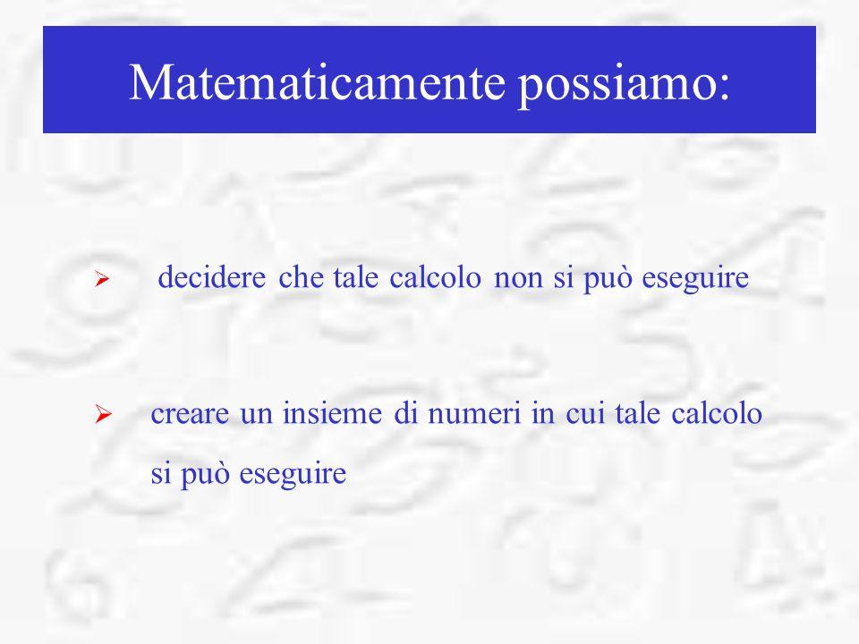 Matematicamente possiamo: decidere che tale calcolo non si può eseguire creare un insieme di numeri in cui tale calcolo si può eseguire