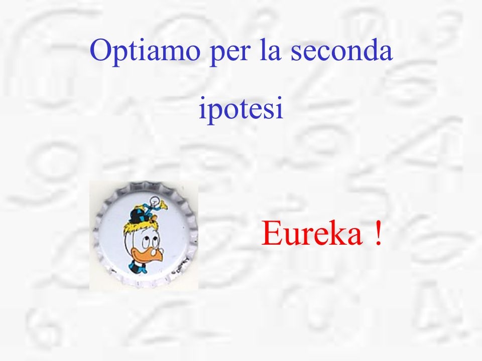 Optiamo per la seconda ipotesi Eureka !