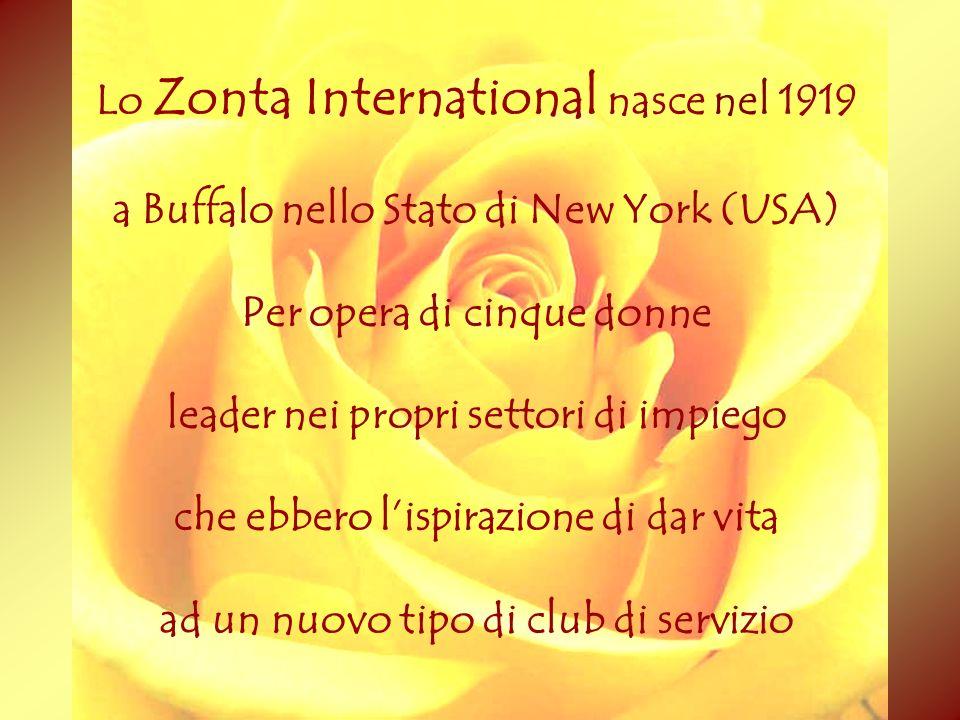Lo Zonta International nasce nel 1919 a Buffalo nello Stato di New York (USA) Per opera di cinque donne leader nei propri settori di impiego che ebber