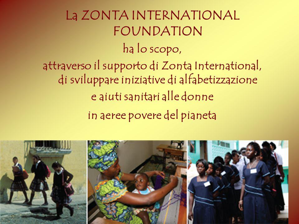 La ZONTA INTERNATIONAL FOUNDATION ha lo scopo, attraverso il supporto di Zonta International, di sviluppare iniziative di alfabetizzazione e aiuti san