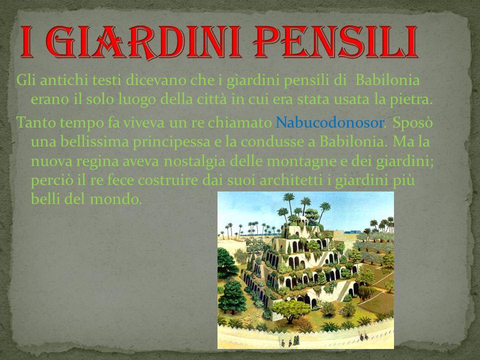 Gli antichi testi dicevano che i giardini pensili di Babilonia erano il solo luogo della città in cui era stata usata la pietra. Tanto tempo fa viveva