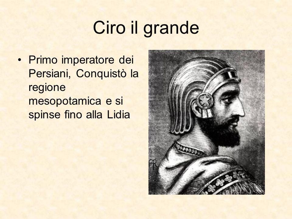 Ciro il grande Primo imperatore dei Persiani, Conquistò la regione mesopotamica e si spinse fino alla Lidia