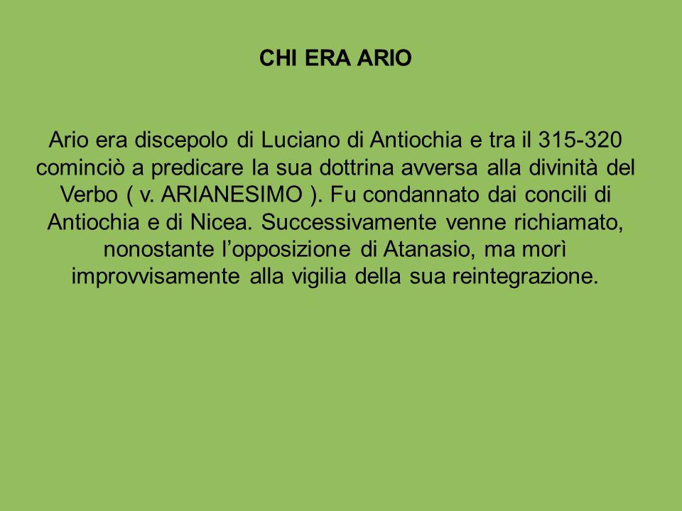CHI ERA ARIO Ario era discepolo di Luciano di Antiochia e tra il 315-320 cominciò a predicare la sua dottrina avversa alla divinità del Verbo ( v. ARI
