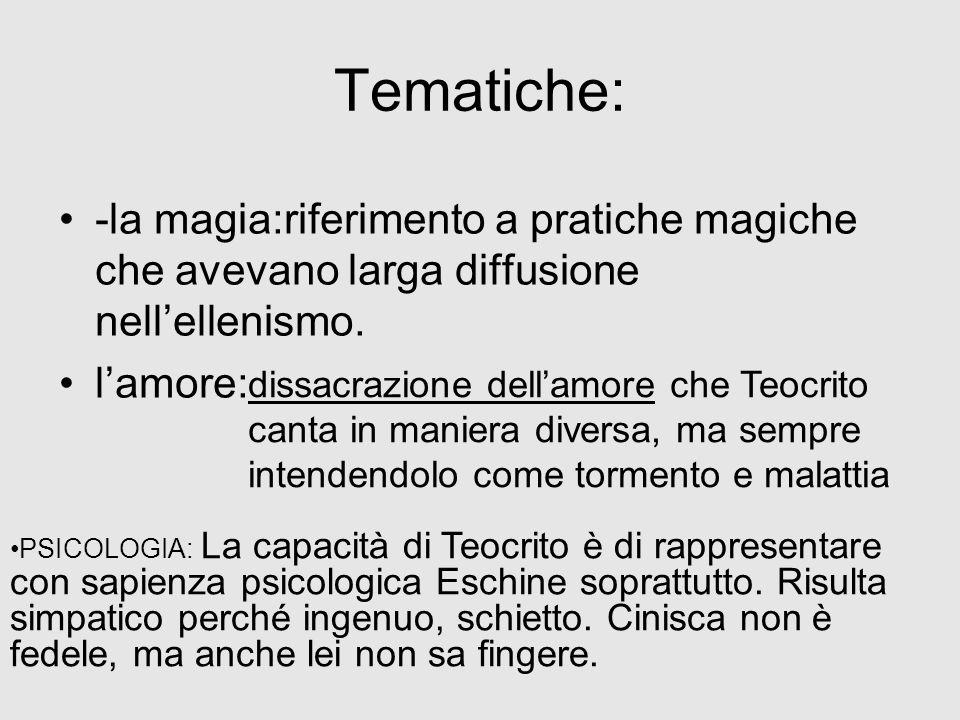 Tematiche: -la magia:riferimento a pratiche magiche che avevano larga diffusione nellellenismo. lamore: dissacrazione dellamore che Teocrito canta in