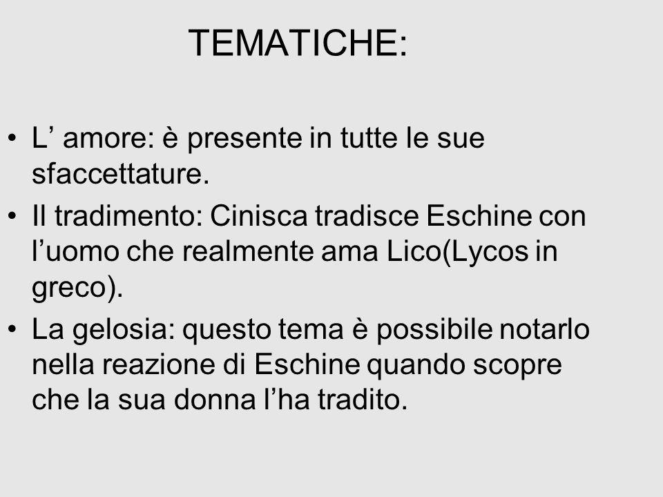 TEMATICHE: L amore: è presente in tutte le sue sfaccettature. Il tradimento: Cinisca tradisce Eschine con luomo che realmente ama Lico(Lycos in greco)