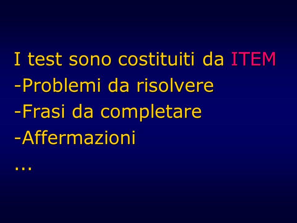 I test sono costituiti da ITEM -Problemi da risolvere -Frasi da completare -Affermazioni...