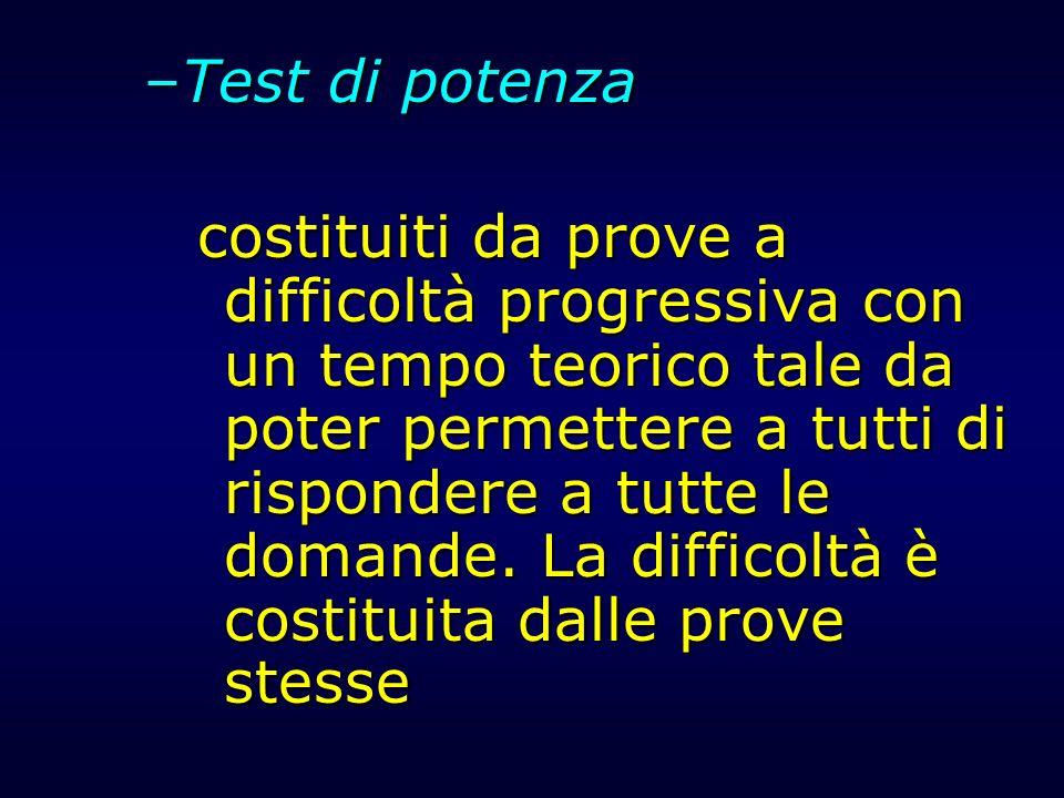 –Test di potenza costituiti da prove a difficoltà progressiva con un tempo teorico tale da poter permettere a tutti di rispondere a tutte le domande.