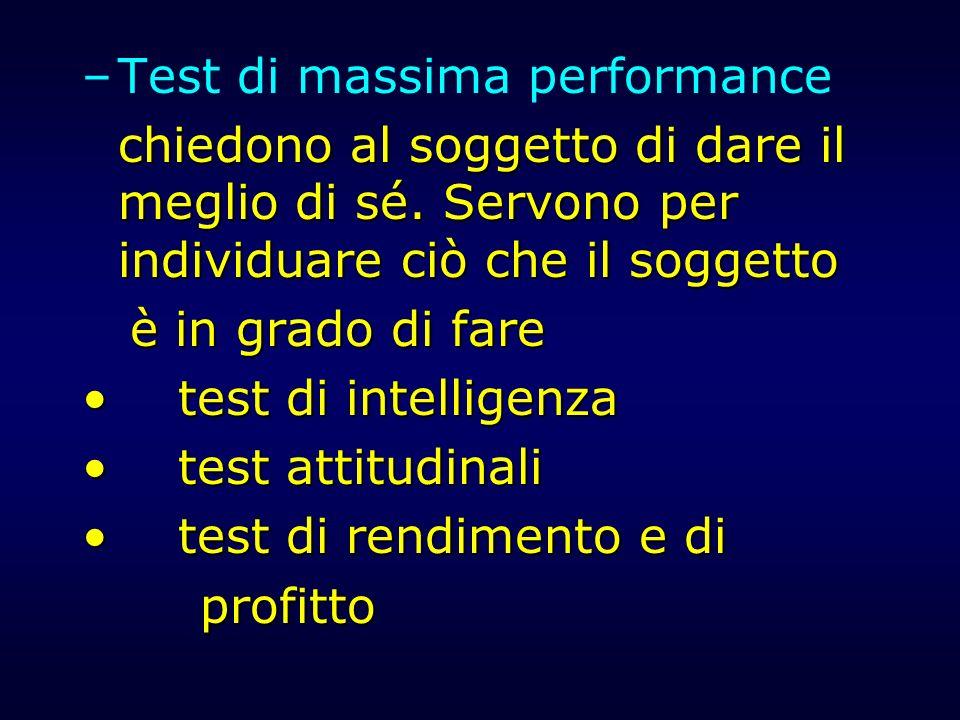 –Test di massima performance chiedono al soggetto di dare il meglio di sé. Servono per individuare ciò che il soggetto è in grado di fare test di inte