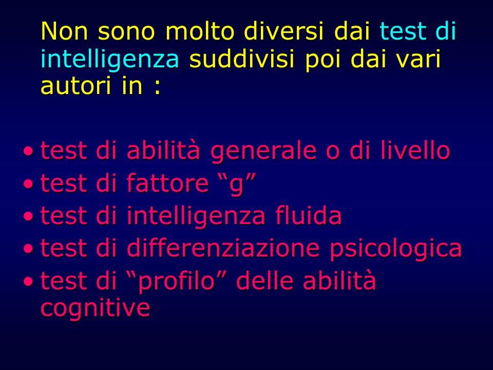 Non sono molto diversi dai test di intelligenza suddivisi poi dai vari autori in : test di abilità generale o di livellotest di abilità generale o di