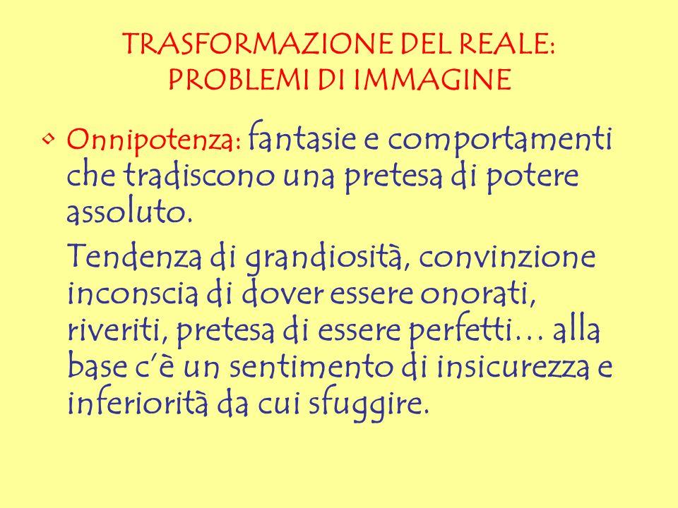 TRASFORMAZIONE DEL REALE: PROBLEMI DI IMMAGINE Onnipotenza: fantasie e comportamenti che tradiscono una pretesa di potere assoluto. Tendenza di grandi