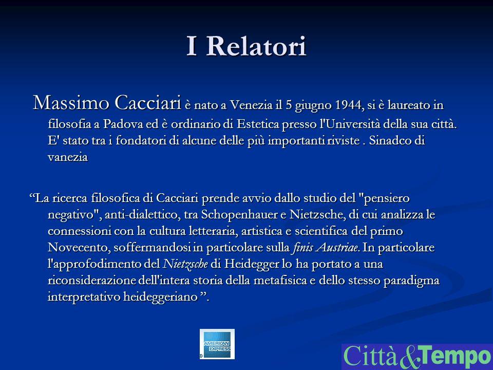I Relatori Massimo Cacciari è nato a Venezia il 5 giugno 1944, si è laureato in filosofia a Padova ed è ordinario di Estetica presso l Università della sua città.