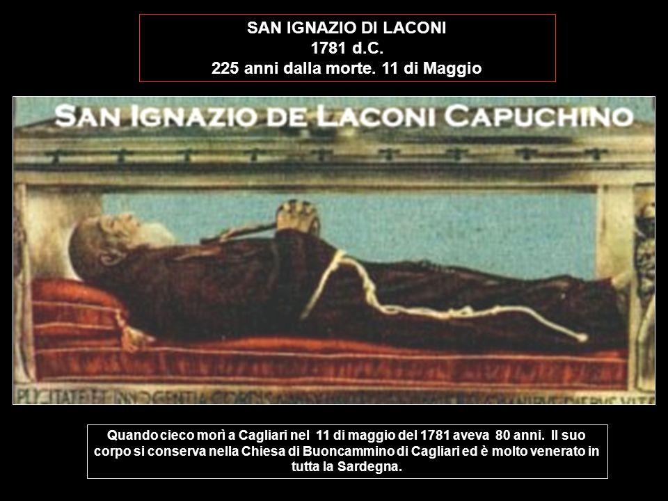 SAN IGNAZIO DI LACONI 1781 d.C. 225 anni dalla morte. 11 di Maggio Quando cieco morì a Cagliari nel 11 di maggio del 1781 aveva 80 anni. Il suo corpo