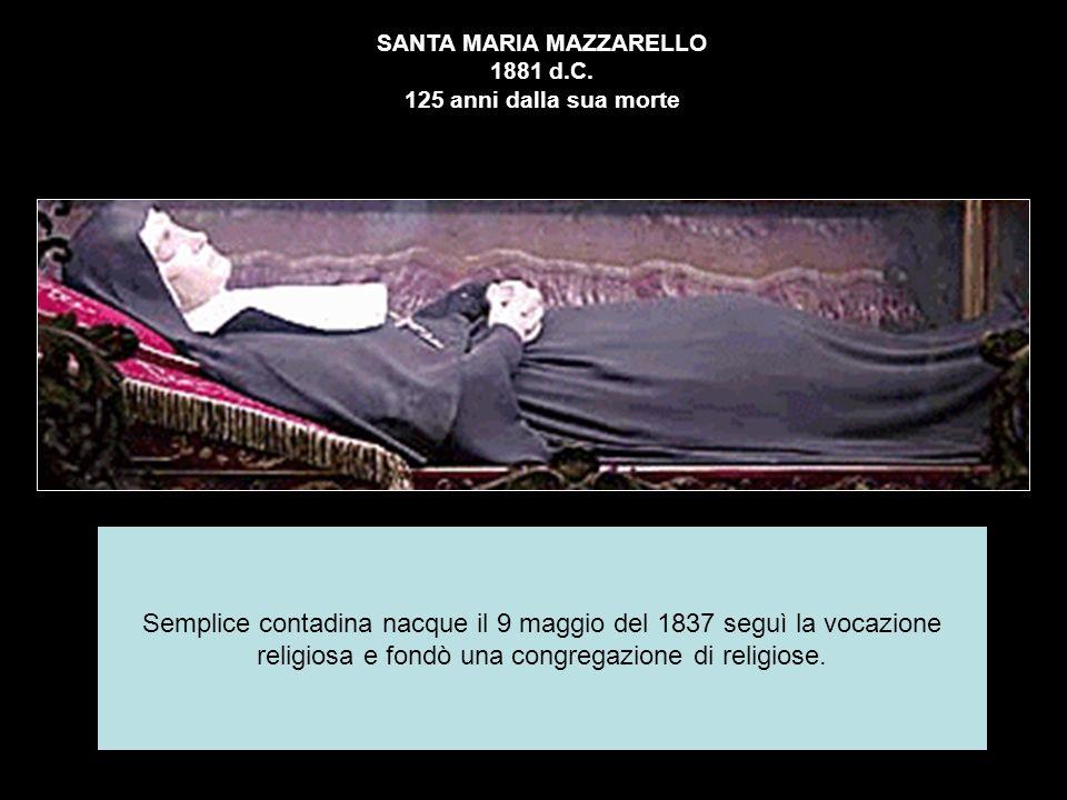 SANTA MARIA MAZZARELLO 1881 d.C. 125 anni dalla sua morte Semplice contadina nacque il 9 maggio del 1837 seguì la vocazione religiosa e fondò una cong