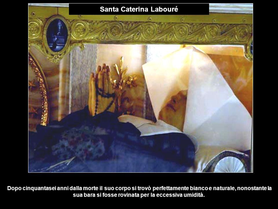 Santa Caterina Labouré Dopo cinquantasei anni dalla morte il suo corpo si trovò perfettamente bianco e naturale, nonostante la sua bara si fosse rovin
