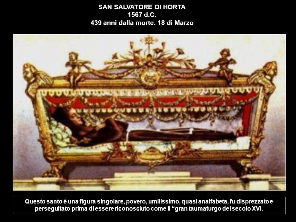 SAN SALVATORE DI HORTA 1567 d.C. 439 anni dalla morte. 18 di Marzo Questo santo è una figura singolare, povero, umilissimo, quasi analfabeta, fu dispr