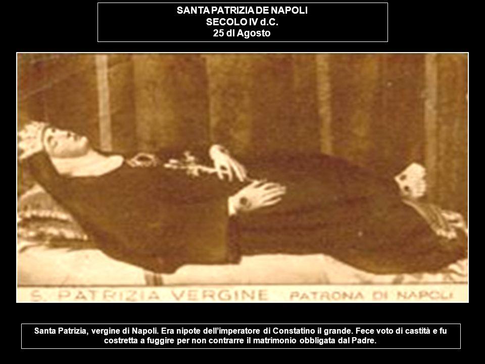 SANTA PATRIZIA DE NAPOLI SECOLO IV d.C. 25 dI Agosto Santa Patrizia, vergine di Napoli. Era nipote dellimperatore di Constatino il grande. Fece voto d