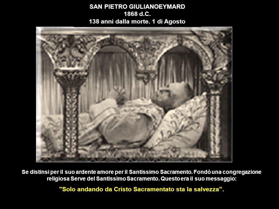 SAN PIETRO GIULIANOEYMARD 1868 d.C. 138 anni dalla morte. 1 di Agosto Se distinsi per il suo ardente amore per il Santissimo Sacramento. Fondò una con