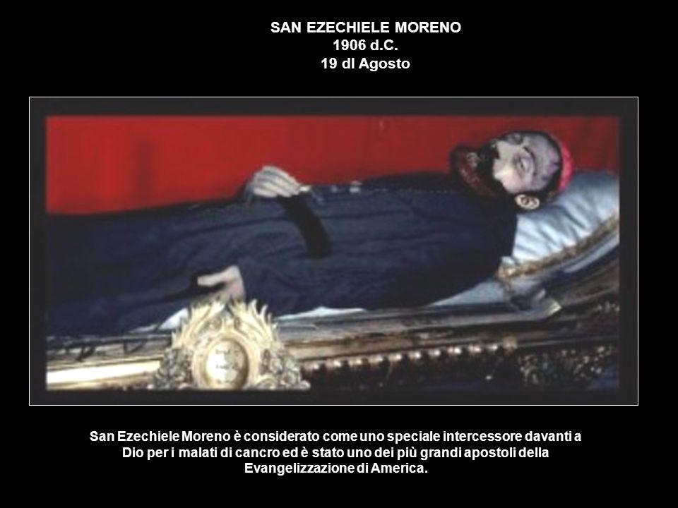SAN EZECHIELE MORENO 1906 d.C. 19 dI Agosto San Ezechiele Moreno è considerato come uno speciale intercessore davanti a Dio per i malati di cancro ed