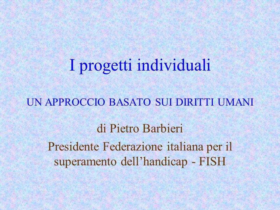 I progetti individuali UN APPROCCIO BASATO SUI DIRITTI UMANI di Pietro Barbieri Presidente Federazione italiana per il superamento dellhandicap - FISH