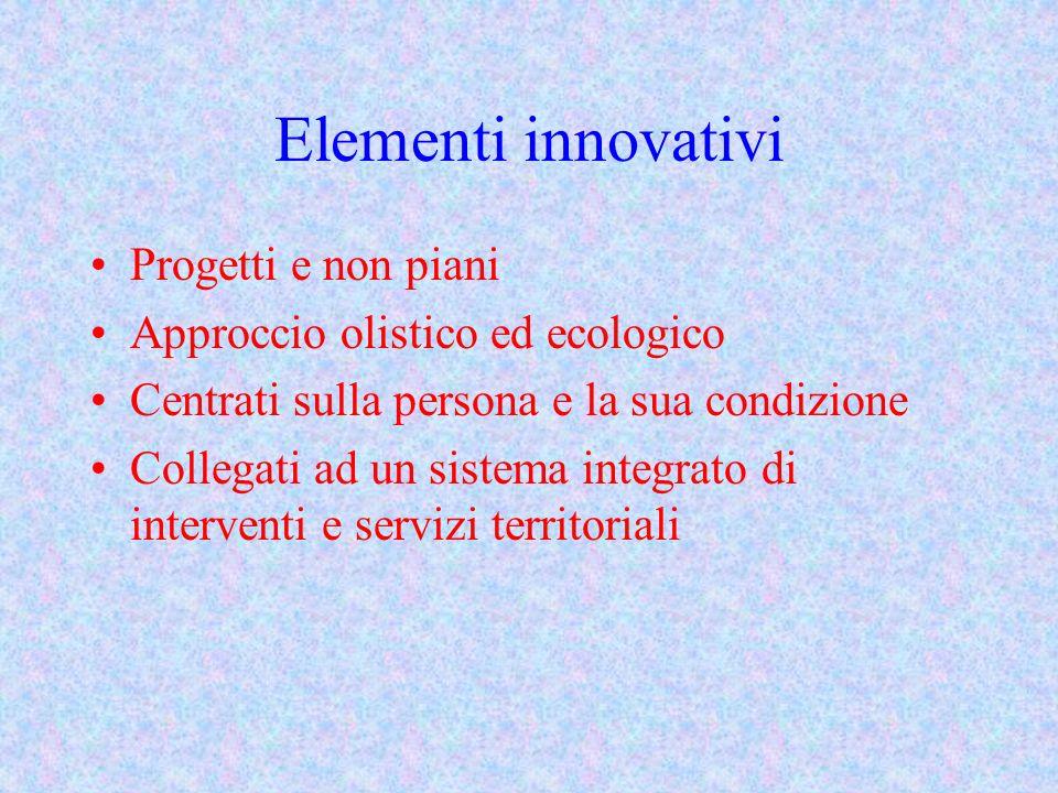 Elementi innovativi Progetti e non piani Approccio olistico ed ecologico Centrati sulla persona e la sua condizione Collegati ad un sistema integrato