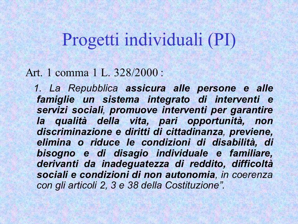 Progetti individuali (PI) Art. 1 comma 1 L. 328/2000 : 1. La Repubblica assicura alle persone e alle famiglie un sistema integrato di interventi e ser