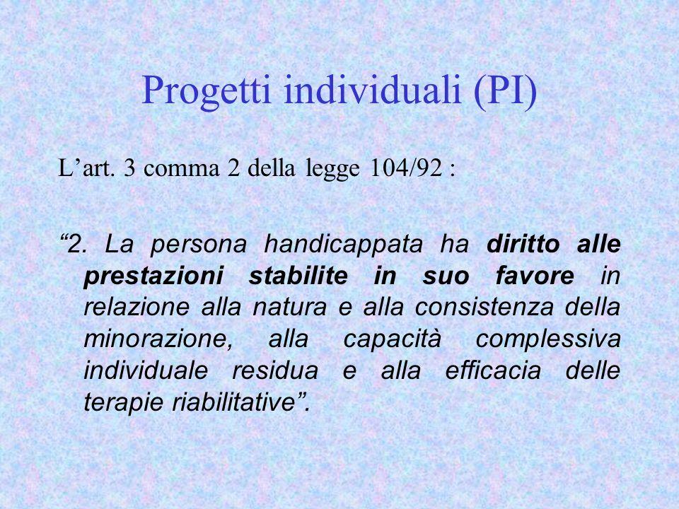 Progetti individuali (PI) Lart. 3 comma 2 della legge 104/92 : 2. La persona handicappata ha diritto alle prestazioni stabilite in suo favore in relaz