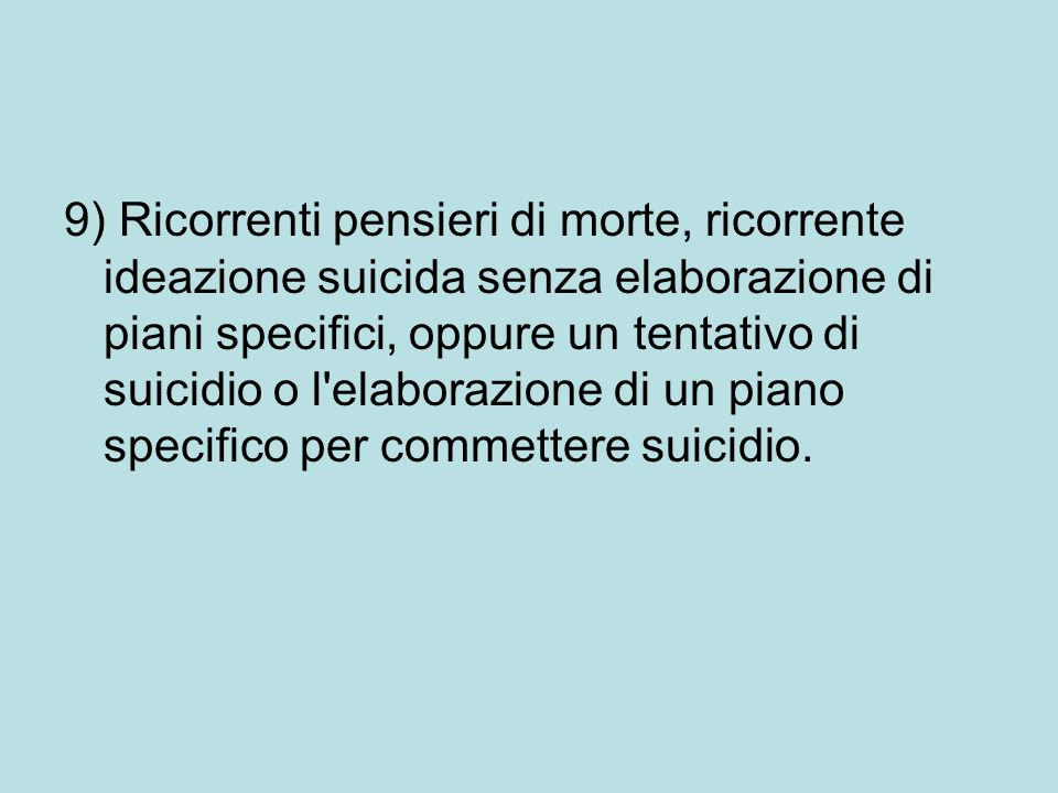 9) Ricorrenti pensieri di morte, ricorrente ideazione suicida senza elaborazione di piani specifici, oppure un tentativo di suicidio o l'elaborazione