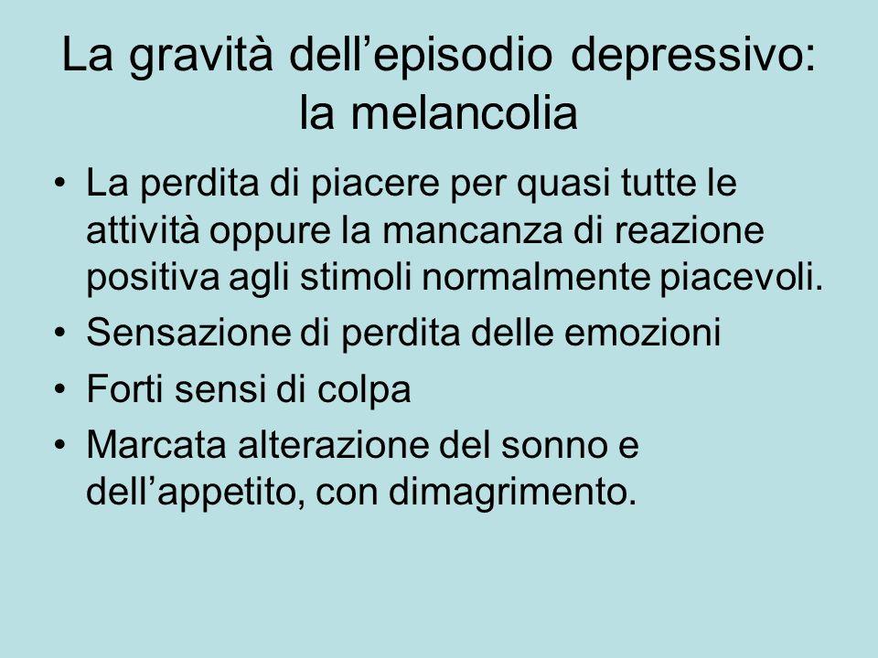La gravità dellepisodio depressivo: la melancolia La perdita di piacere per quasi tutte le attività oppure la mancanza di reazione positiva agli stimo