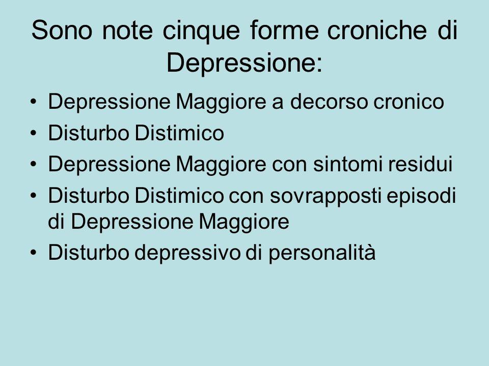 Sono note cinque forme croniche di Depressione: Depressione Maggiore a decorso cronico Disturbo Distimico Depressione Maggiore con sintomi residui Dis