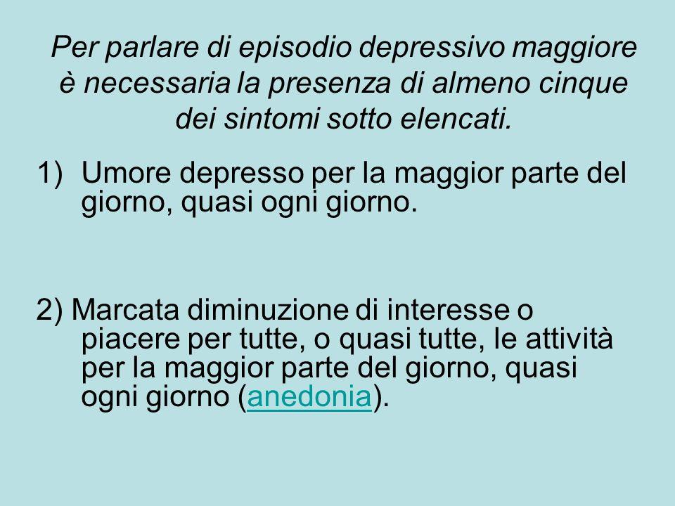 Per parlare di episodio depressivo maggiore è necessaria la presenza di almeno cinque dei sintomi sotto elencati. 1)Umore depresso per la maggior part