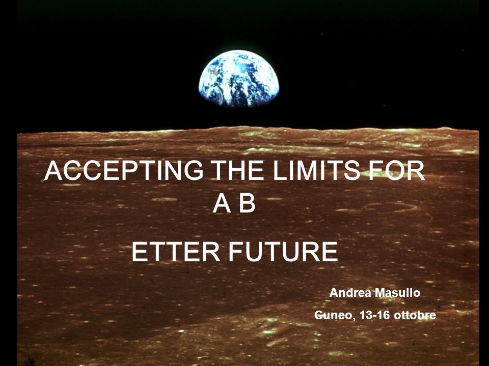 ACCEPTING THE LIMITS FOR A B ETTER FUTURE Andrea Masullo Cuneo, 13-16 ottobre