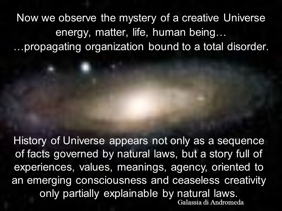 Now we observe the mystery of a creative Universe energy, matter, life, human being… …propagating organization bound to a total disorder.