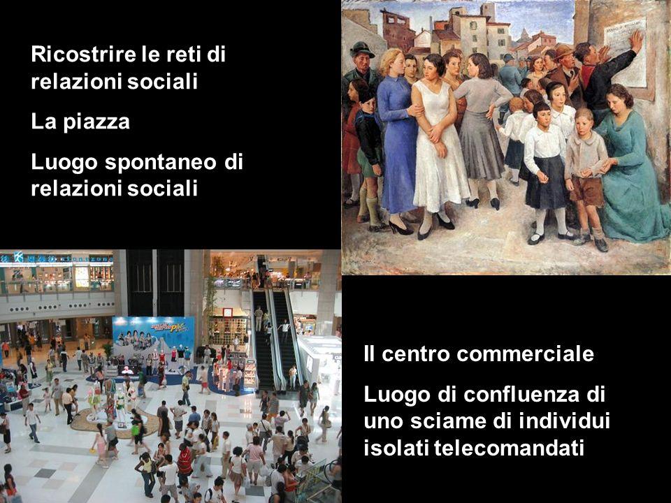 Ricostrire le reti di relazioni sociali La piazza Luogo spontaneo di relazioni sociali Il centro commerciale Luogo di confluenza di uno sciame di individui isolati telecomandati