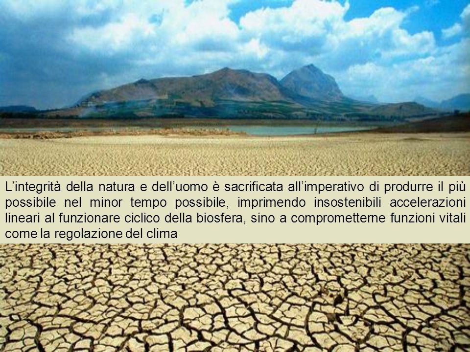 Lintegrità della natura e delluomo è sacrificata allimperativo di produrre il più possibile nel minor tempo possibile, imprimendo insostenibili accelerazioni lineari al funzionare ciclico della biosfera, sino a comprometterne funzioni vitali come la regolazione del clima
