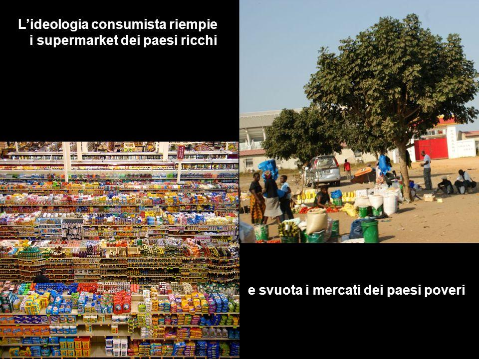 Lideologia consumista riempie i supermarket dei paesi ricchi e svuota i mercati dei paesi poveri