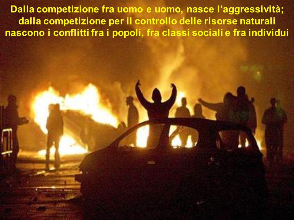 Dalla competizione fra uomo e uomo, nasce laggressività; dalla competizione per il controllo delle risorse naturali nascono i conflitti fra i popoli, fra classi sociali e fra individui