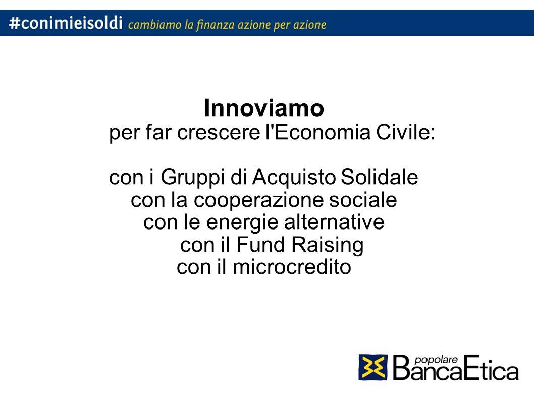 Innoviamo per far crescere l Economia Civile: con i Gruppi di Acquisto Solidale con la cooperazione sociale con le energie alternative con il Fund Raising con il microcredito