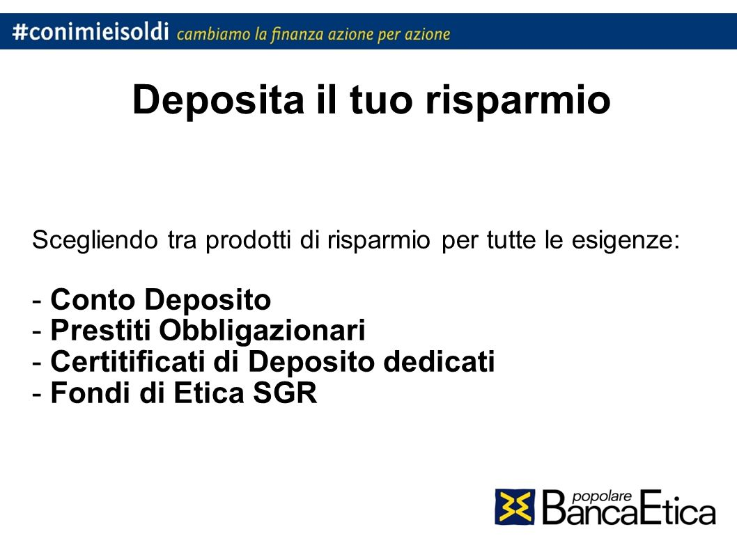 Deposita il tuo risparmio Scegliendo tra prodotti di risparmio per tutte le esigenze: - Conto Deposito - Prestiti Obbligazionari - Certitificati di Deposito dedicati - Fondi di Etica SGR