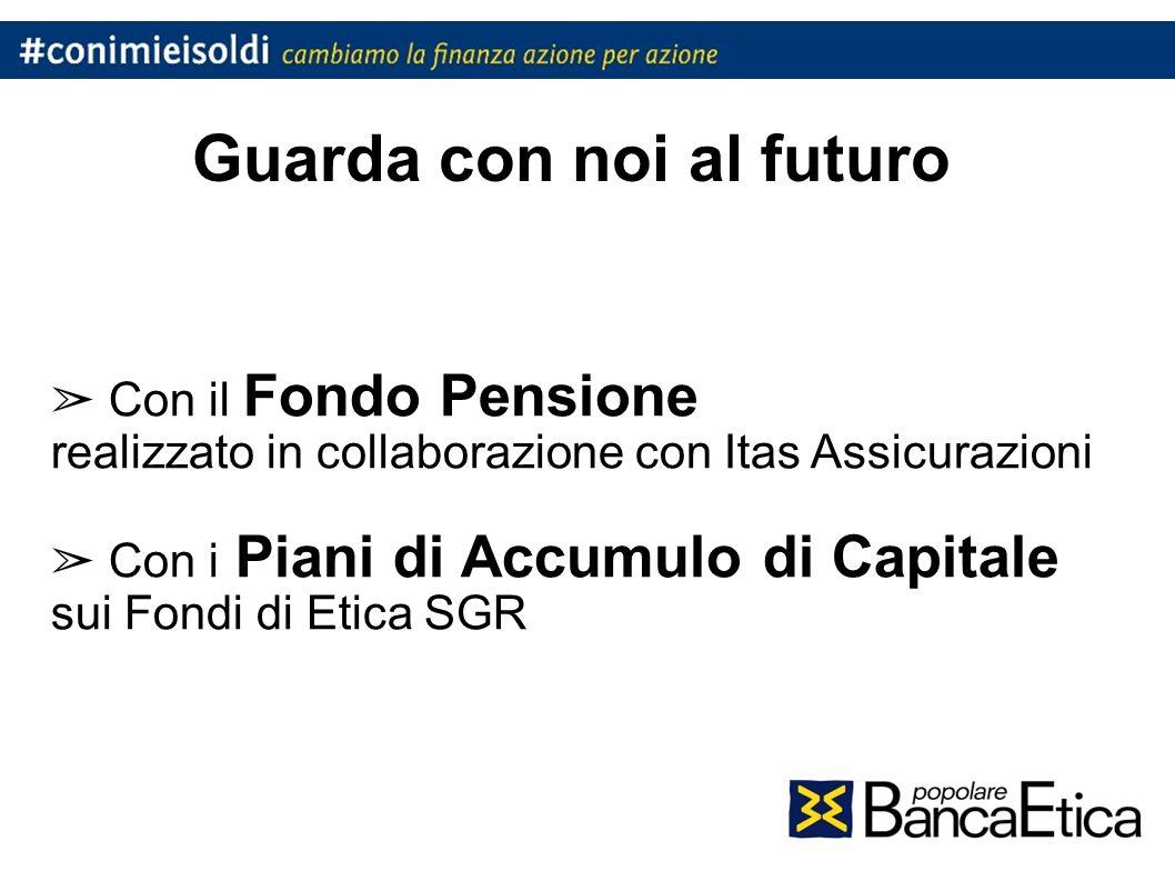 Guarda con noi al futuro Con il Fondo Pensione realizzato in collaborazione con Itas Assicurazioni Con i Piani di Accumulo di Capitale sui Fondi di Etica SGR