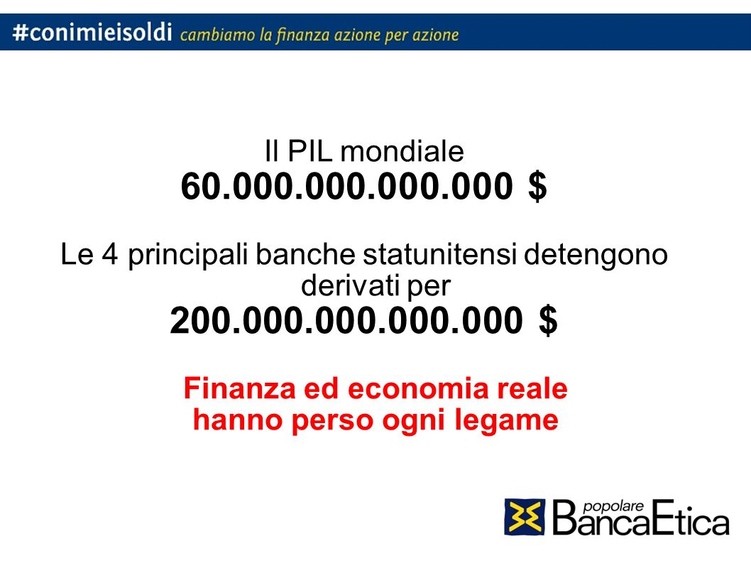 Il PIL mondiale 60.000.000.000.000 $ Le 4 principali banche statunitensi detengono derivati per 200.000.000.000.000 $ Finanza ed economia reale hanno perso ogni legame