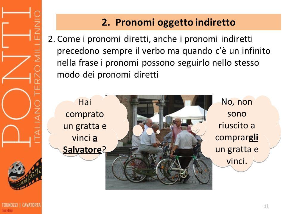 11 2. Pronomi oggetto indiretto 2. Come i pronomi diretti, anche i pronomi indiretti precedono sempre il verbo ma quando c è un infinito nella frase i